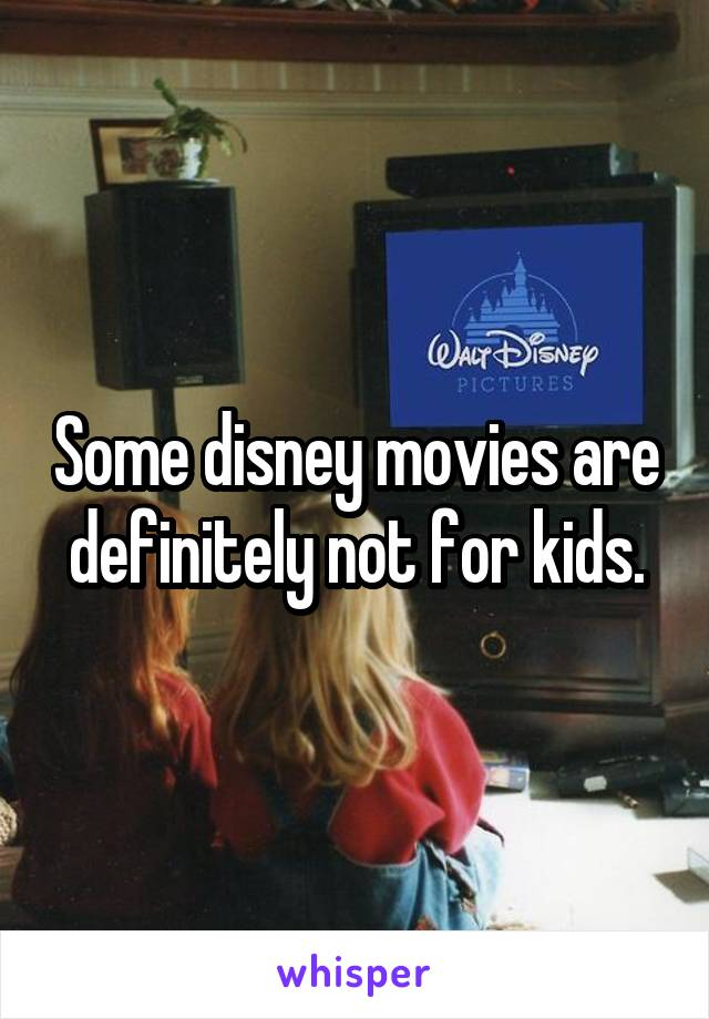 Some disney movies are definitely not for kids.