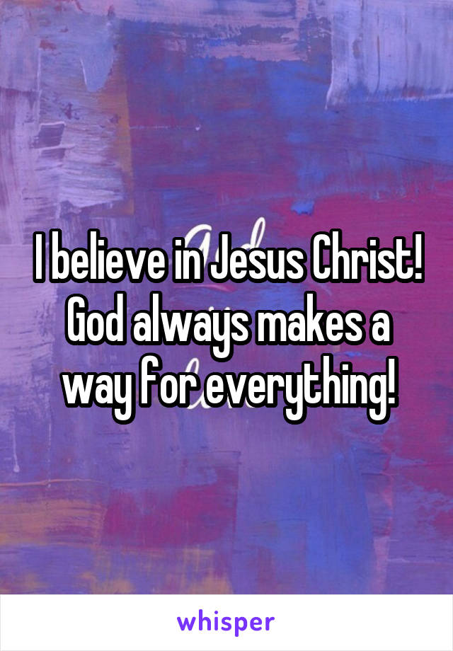 I believe in Jesus Christ! God always makes a way for everything!