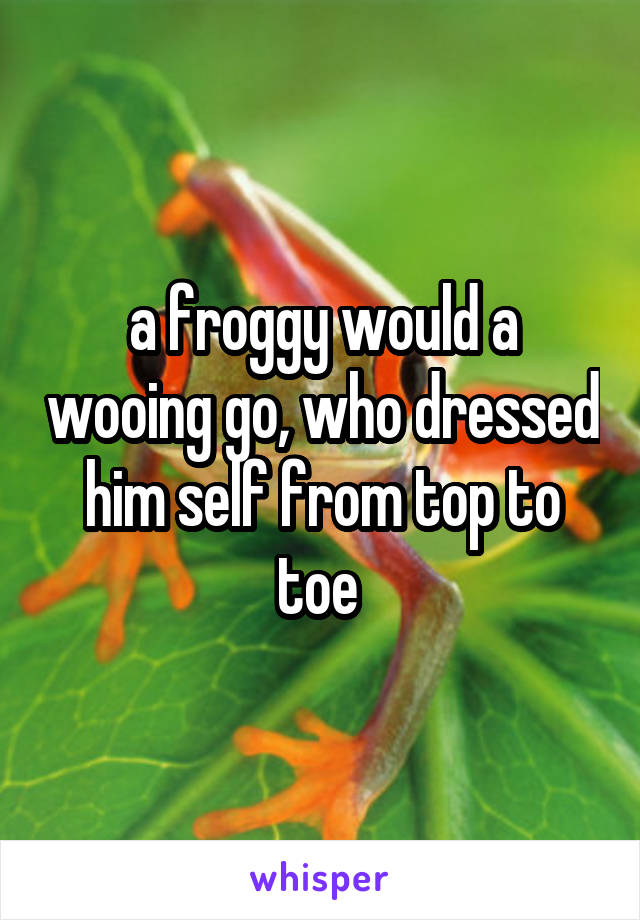 a froggy would a wooing go, who dressed him self from top to toe