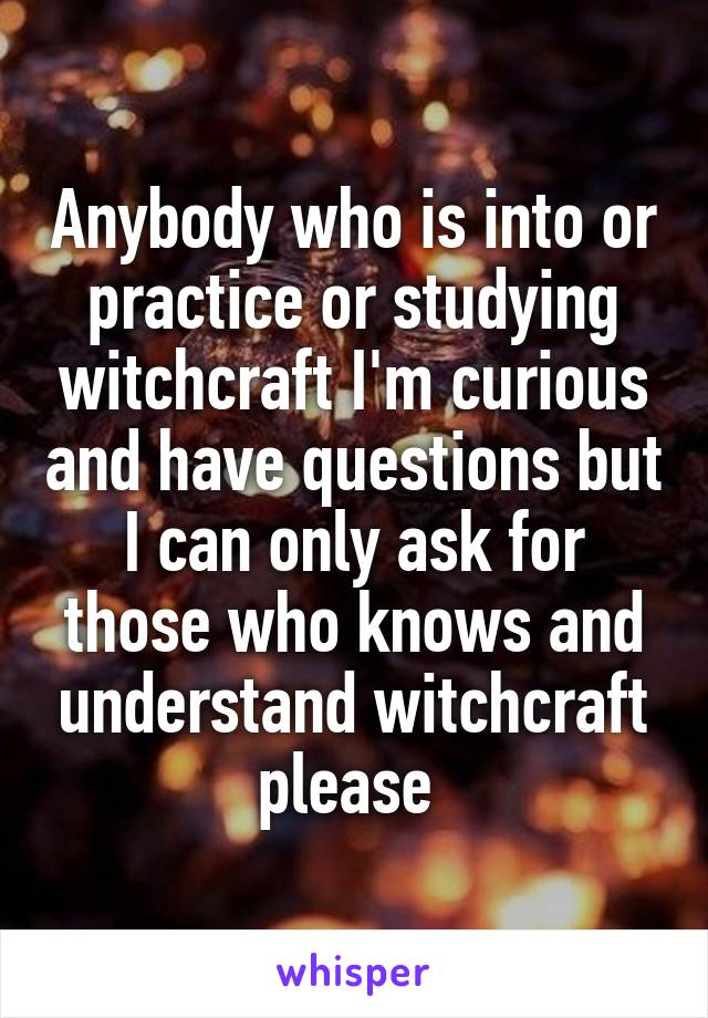Anybody who is into or practice or studying witchcraft I'm curious and have questions but I can only ask for those who knows and understand witchcraft please