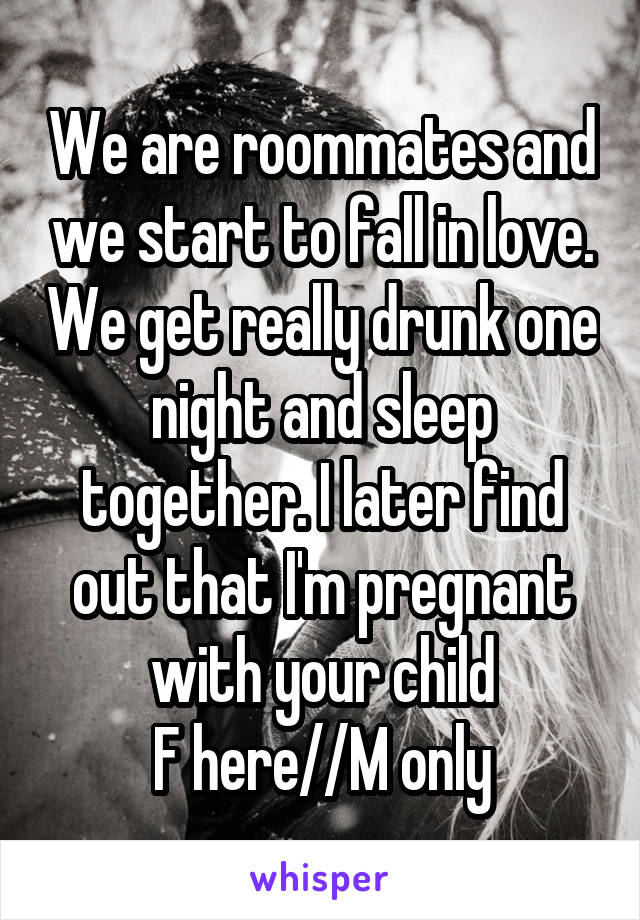 We are roommates and we start to fall in love. We get really drunk one night and sleep together. I later find out that I'm pregnant with your child F here//M only