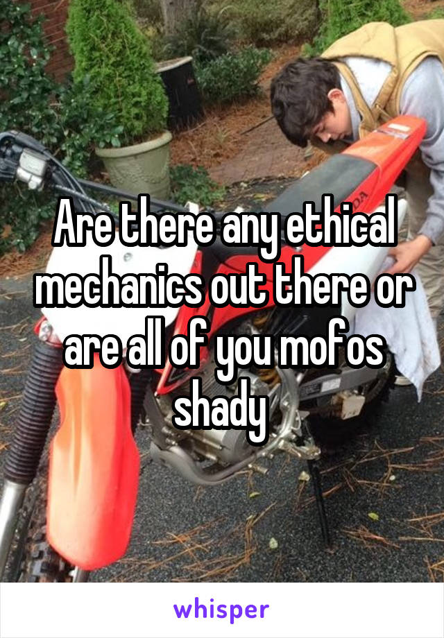 Are there any ethical mechanics out there or are all of you mofos shady