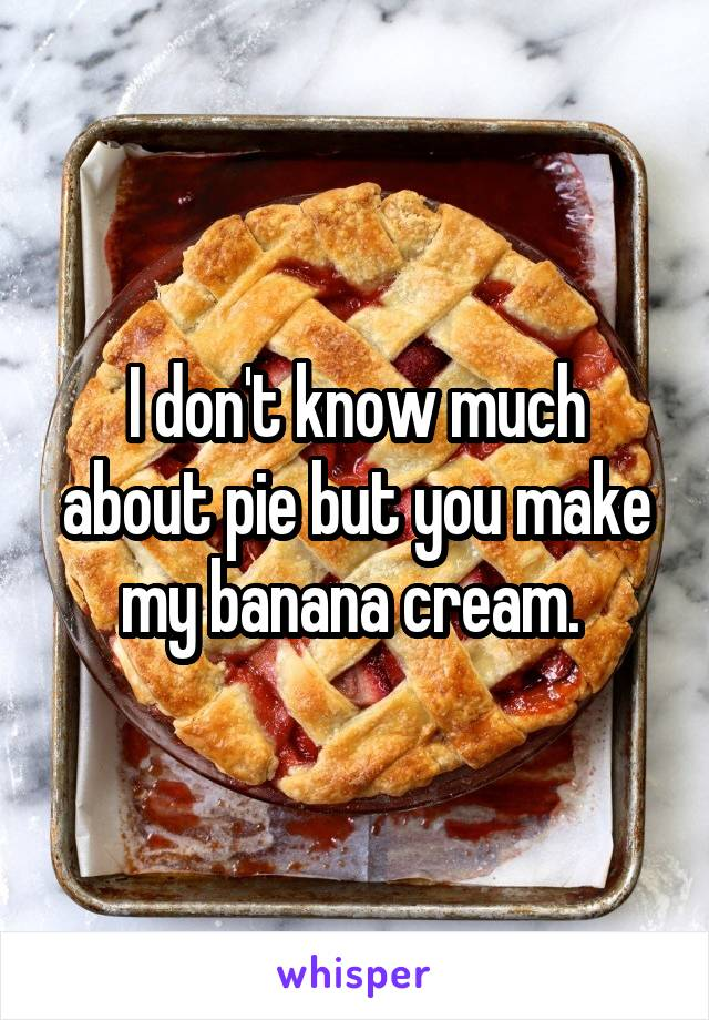 I don't know much about pie but you make my banana cream.