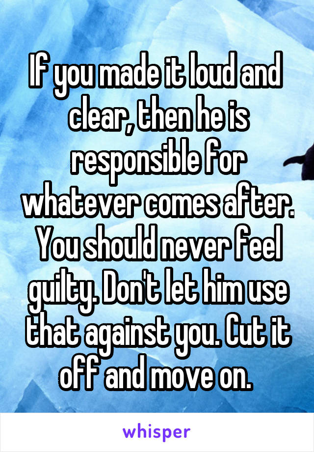 If you made it loud and  clear, then he is responsible for whatever comes after. You should never feel guilty. Don't let him use that against you. Cut it off and move on.