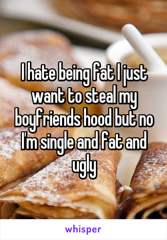 I hate being fat I just want to steal my boyfriends hood but no I'm single and fat and ugly
