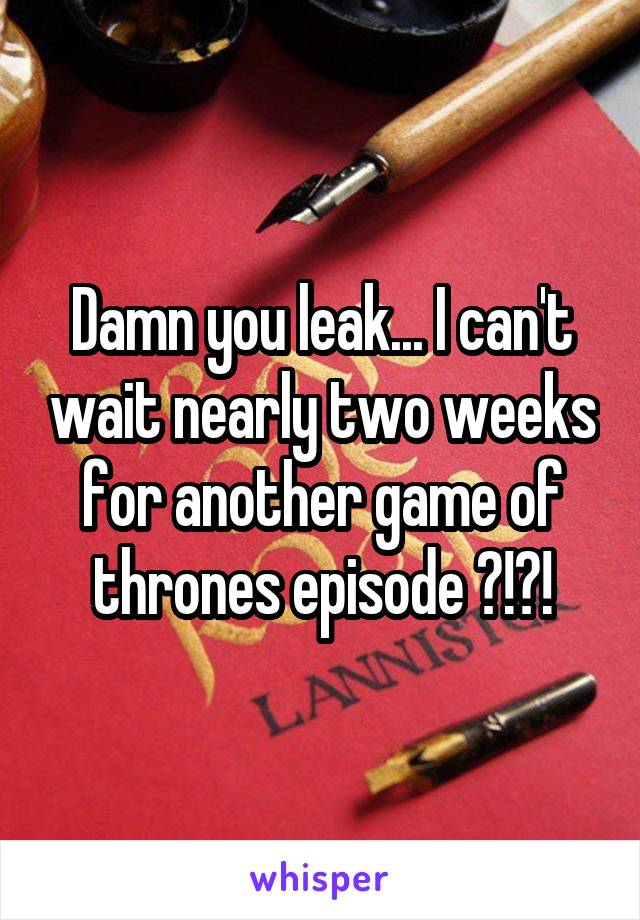 Damn you leak... I can't wait nearly two weeks for another game of thrones episode ?!?!