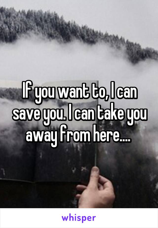 If you want to, I can save you. I can take you away from here....