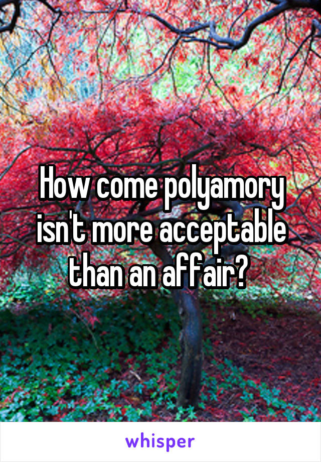 How come polyamory isn't more acceptable than an affair?