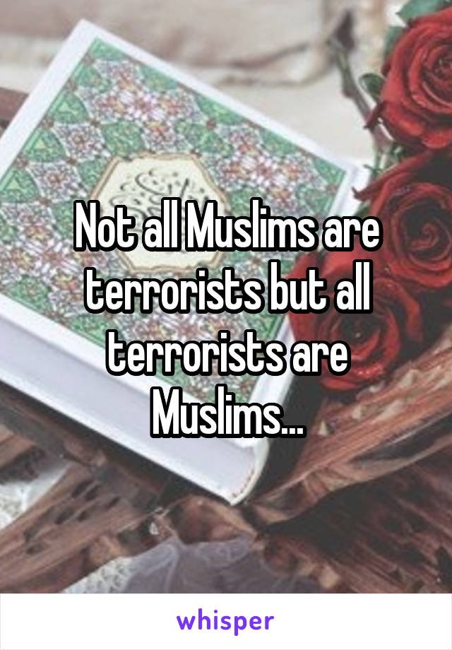 Not all Muslims are terrorists but all terrorists are Muslims...