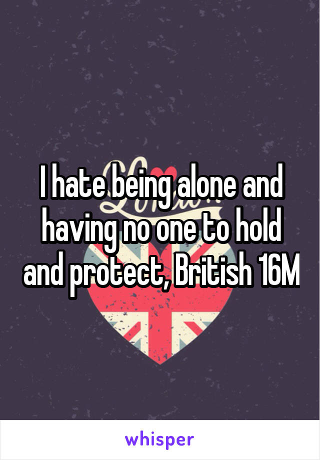 I hate being alone and having no one to hold and protect, British 16M