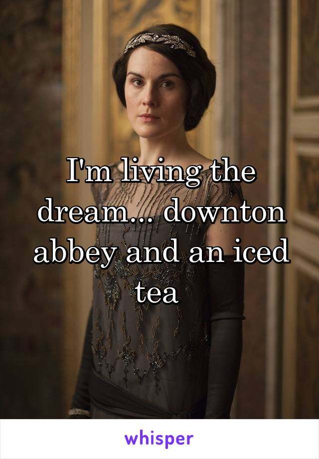 I'm living the dream... downton abbey and an iced tea