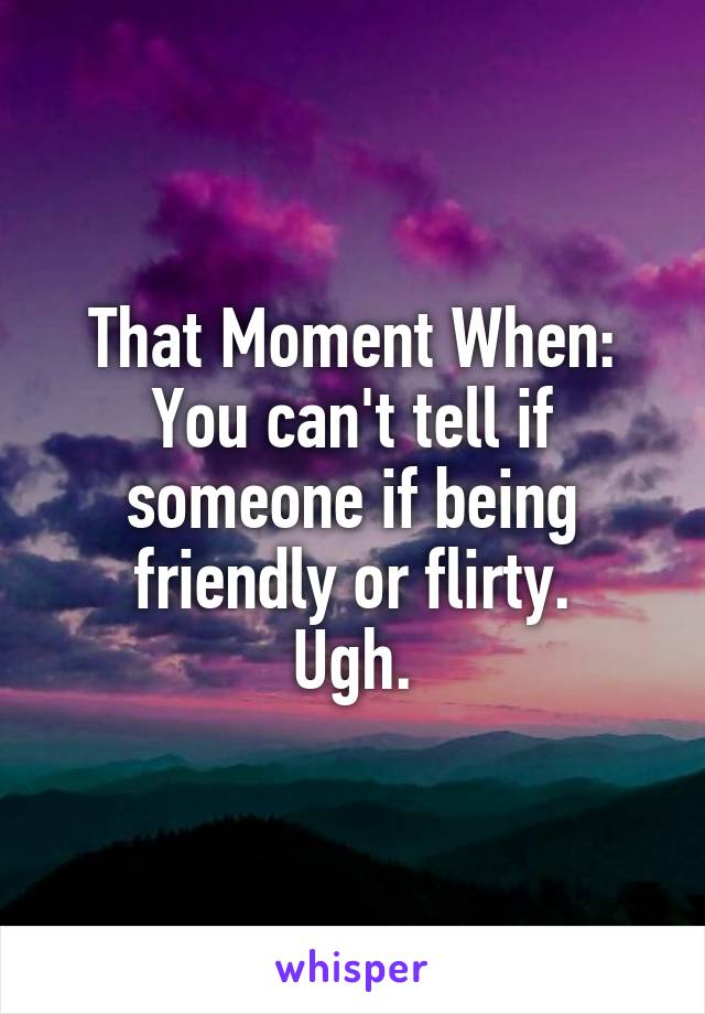 That Moment When: You can't tell if someone if being friendly or flirty. Ugh.