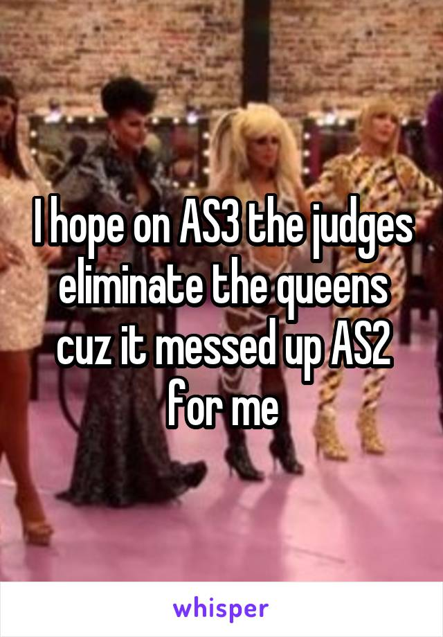 I hope on AS3 the judges eliminate the queens cuz it messed up AS2 for me