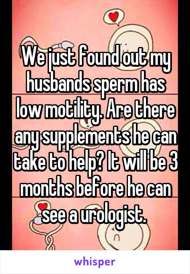 We just found out my husbands sperm has low motility. Are there any supplements he can take to help? It will be 3 months before he can see a urologist.