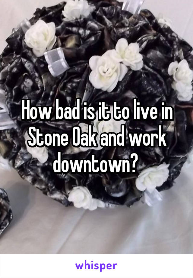 How bad is it to live in Stone Oak and work downtown?