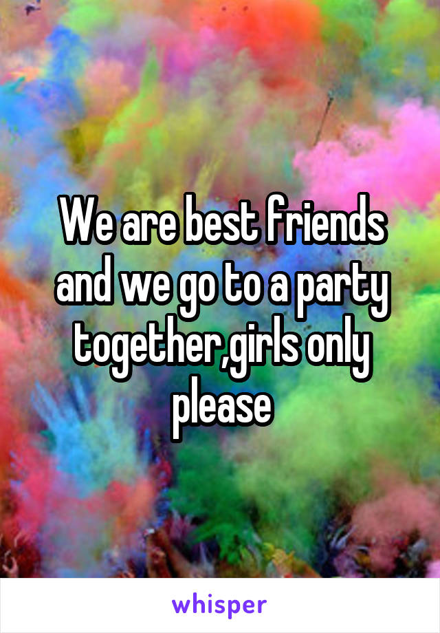 We are best friends and we go to a party together,girls only please