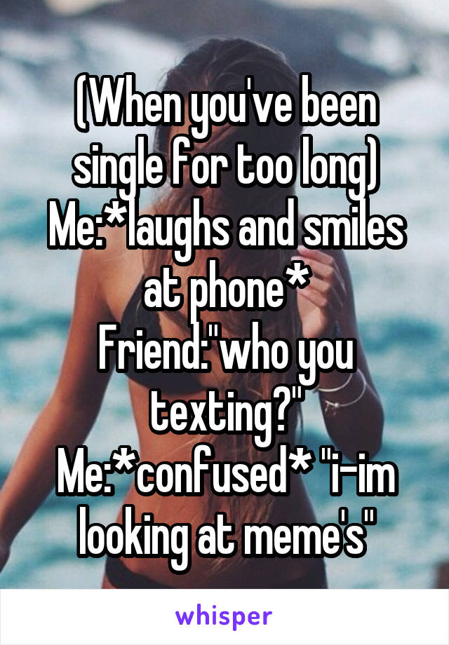 """(When you've been single for too long) Me:*laughs and smiles at phone* Friend:""""who you texting?"""" Me:*confused* """"i-im looking at meme's"""""""