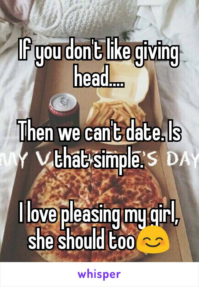 If you don't like giving head....  Then we can't date. Is that simple.  I love pleasing my girl, she should too😊
