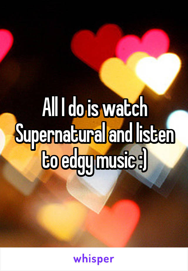 All I do is watch Supernatural and listen to edgy music :)