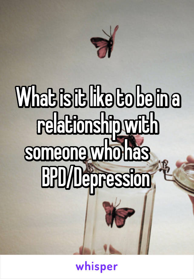 What is it like to be in a relationship with someone who has       BPD/Depression
