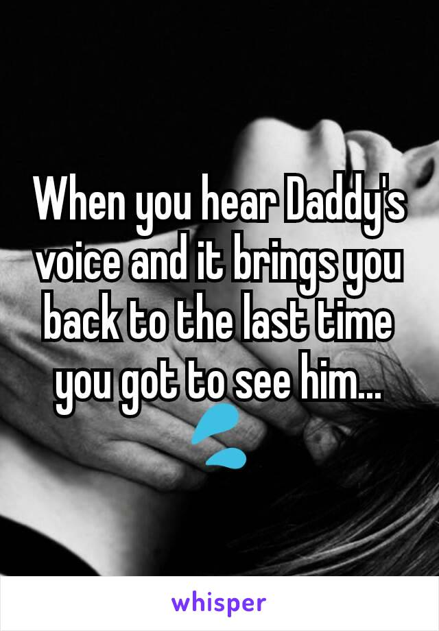When you hear Daddy's voice and it brings you back to the last time you got to see him... 💦