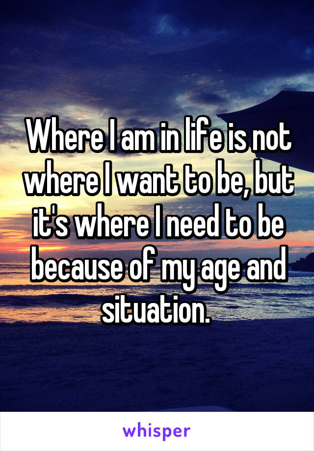 Where I am in life is not where I want to be, but it's where I need to be because of my age and situation.