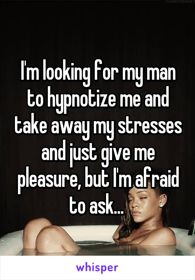 I'm looking for my man to hypnotize me and take away my stresses and just give me pleasure, but I'm afraid to ask...
