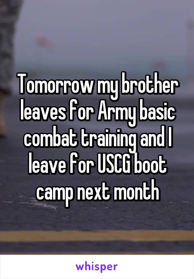 Tomorrow my brother leaves for Army basic combat training and I leave for USCG boot camp next month