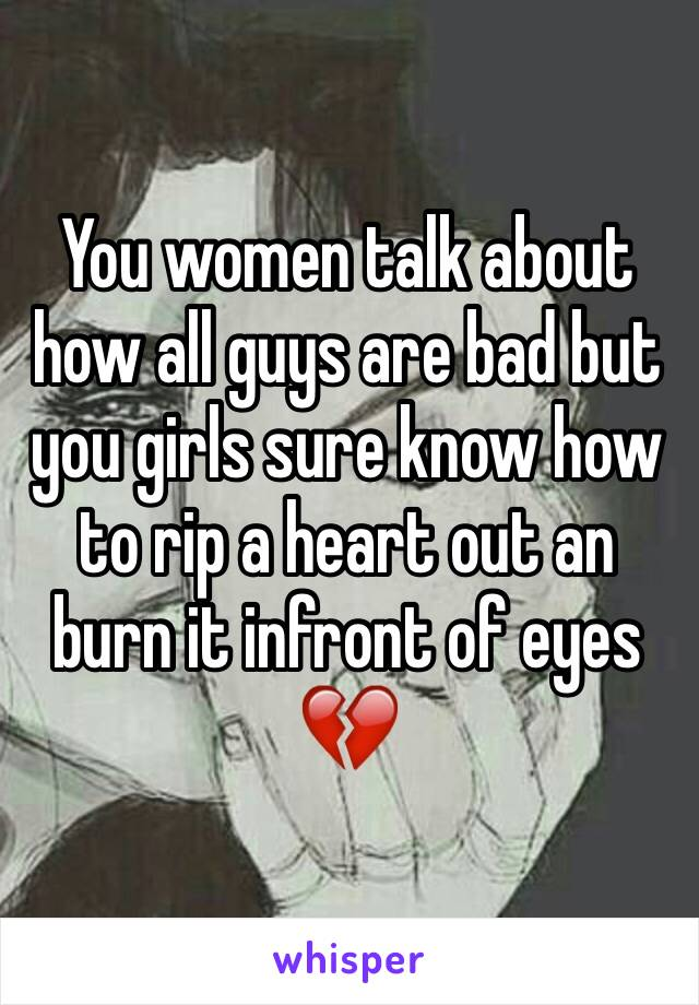 You women talk about how all guys are bad but you girls sure know how to rip a heart out an burn it infront of eyes 💔