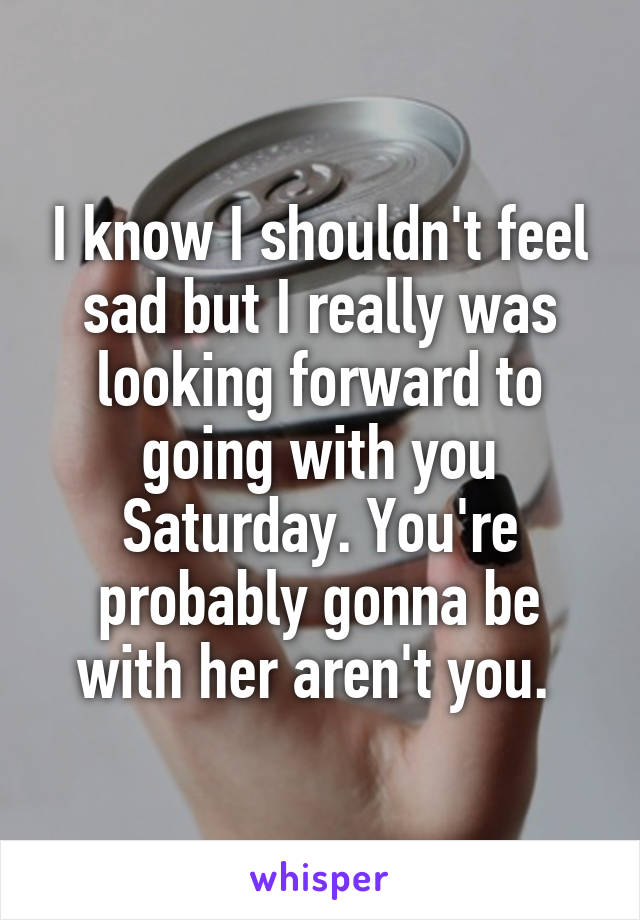 I know I shouldn't feel sad but I really was looking forward to going with you Saturday. You're probably gonna be with her aren't you.