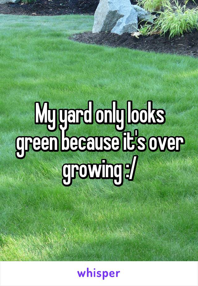 My yard only looks green because it's over growing :/