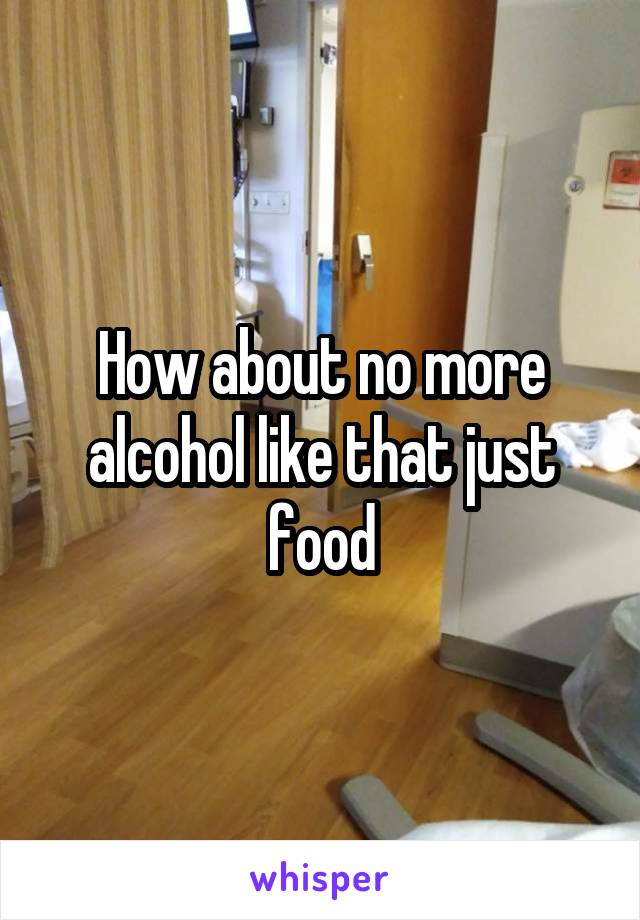 How about no more alcohol like that just food