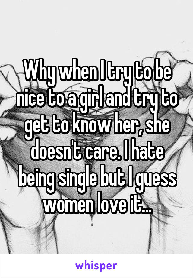 Why when I try to be nice to a girl and try to get to know her, she doesn't care. I hate being single but I guess women love it...