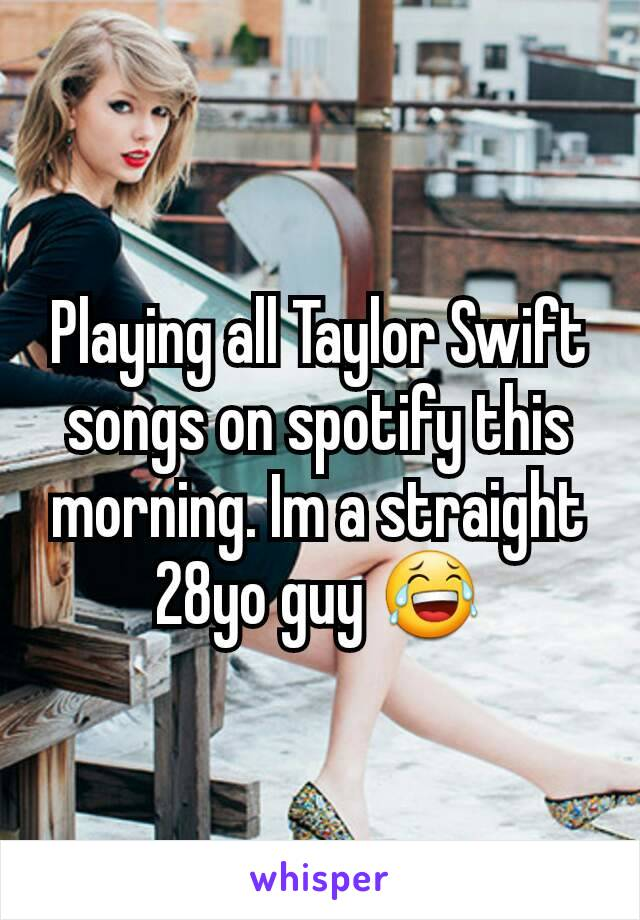 Playing all Taylor Swift songs on spotify this morning. Im a straight 28yo guy 😂