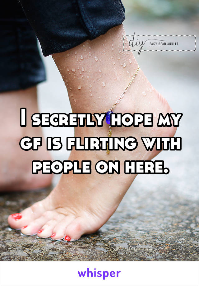 I secretly hope my gf is flirting with people on here.
