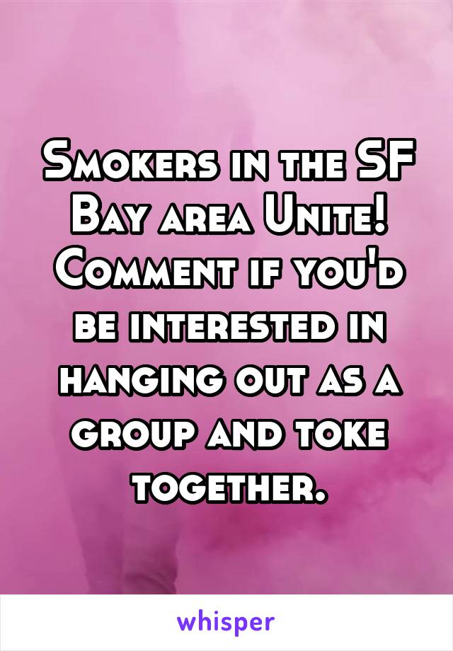 Smokers in the SF Bay area Unite! Comment if you'd be interested in hanging out as a group and toke together.