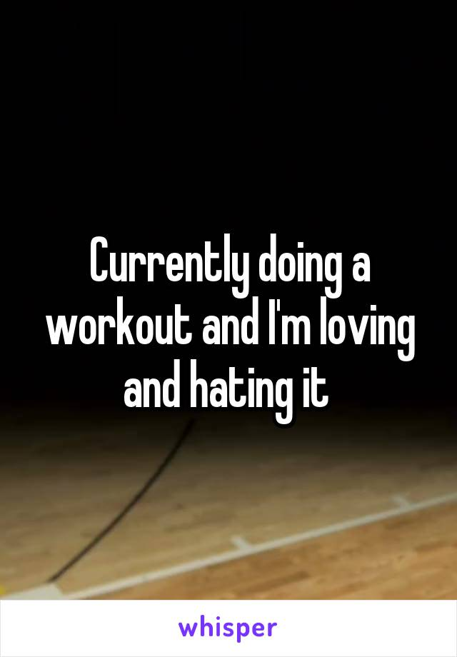 Currently doing a workout and I'm loving and hating it