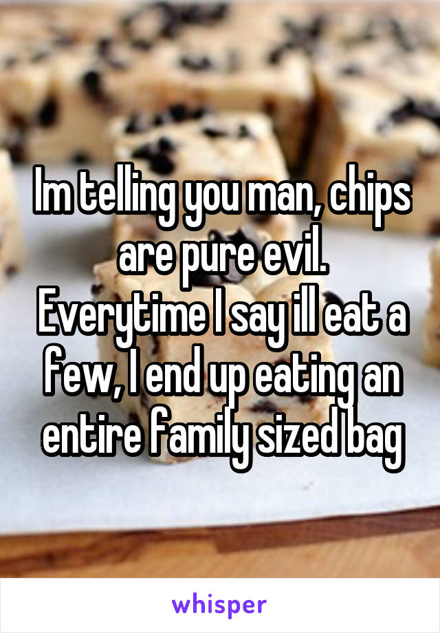 Im telling you man, chips are pure evil. Everytime I say ill eat a few, I end up eating an entire family sized bag