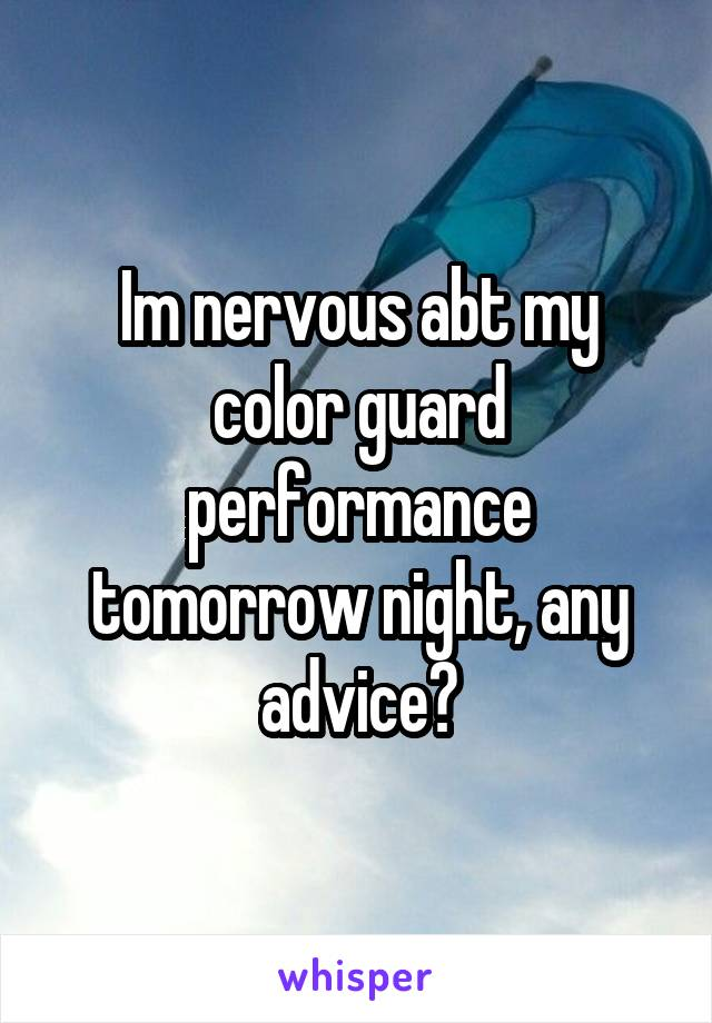 Im nervous abt my color guard performance tomorrow night, any advice?