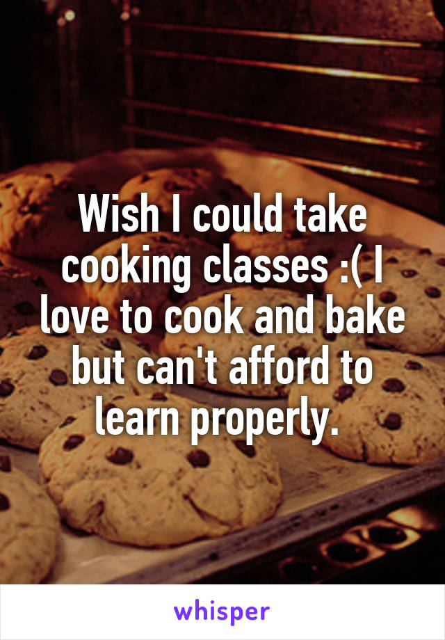 Wish I could take cooking classes :( I love to cook and bake but can't afford to learn properly.
