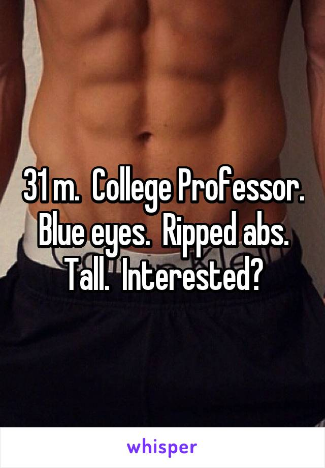 31 m.  College Professor.  Blue eyes.  Ripped abs.  Tall.  Interested?