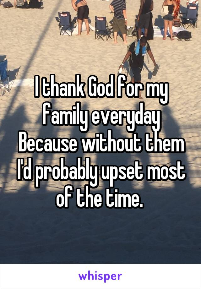 I thank God for my family everyday Because without them I'd probably upset most of the time.