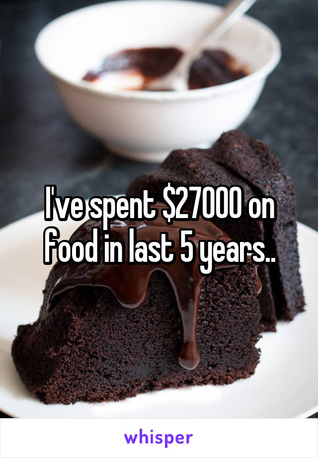 I've spent $27000 on food in last 5 years..