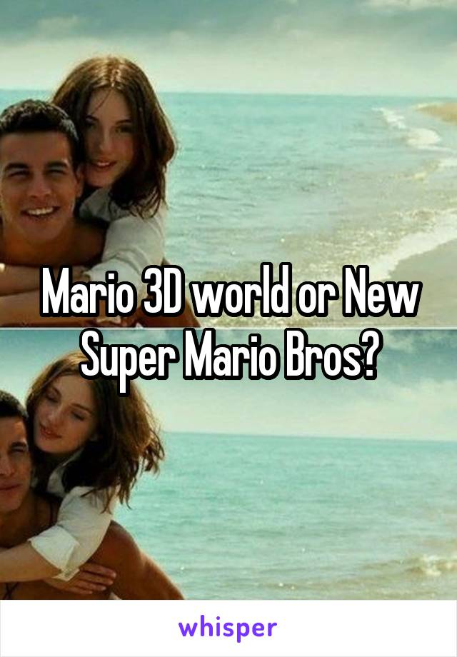 Mario 3D world or New Super Mario Bros?