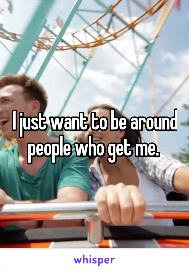 I just want to be around people who get me.