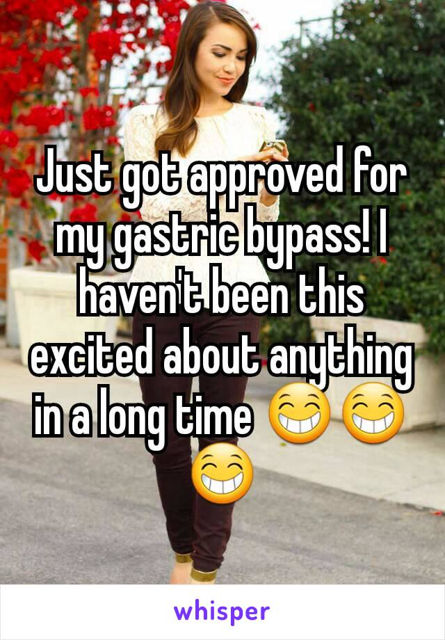 Just got approved for my gastric bypass! I haven't been this excited about anything in a long time 😁😁😁