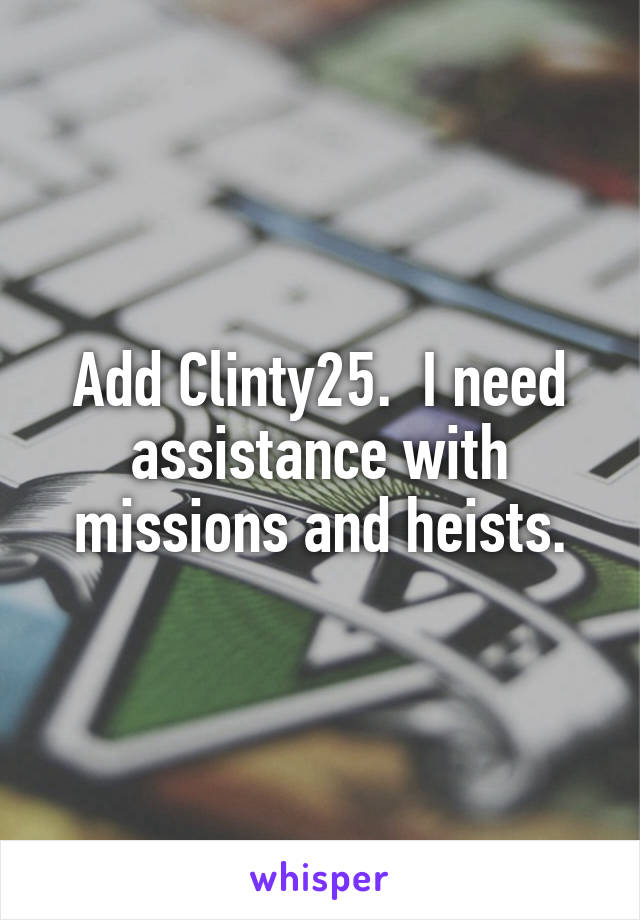 Add Clinty25.  I need assistance with missions and heists.
