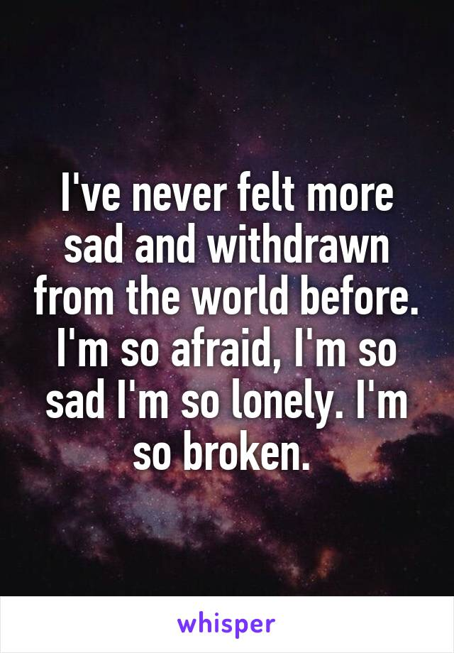 I've never felt more sad and withdrawn from the world before. I'm so afraid, I'm so sad I'm so lonely. I'm so broken.