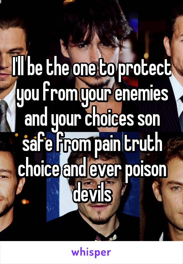 I'll be the one to protect you from your enemies and your choices son safe from pain truth choice and ever poison devils
