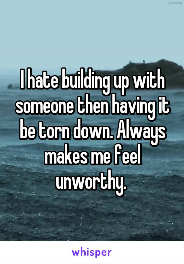 I hate building up with someone then having it be torn down. Always makes me feel unworthy.